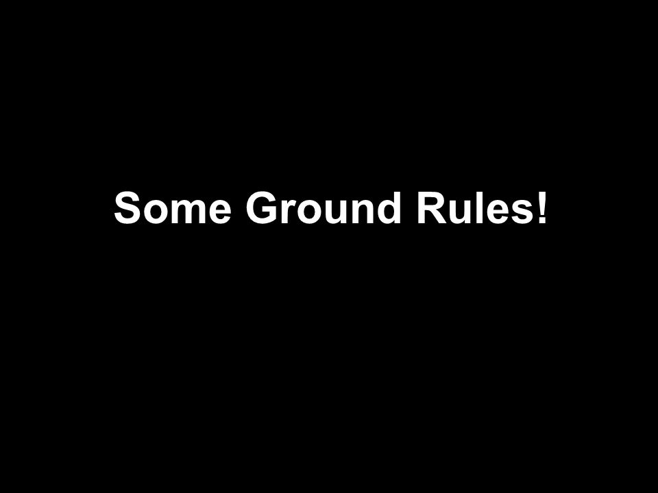 Some Ground Rules!
