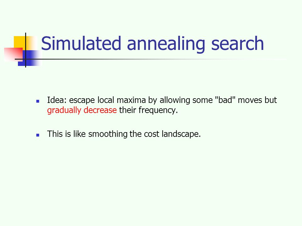 Simulated annealing search Idea: escape local maxima by allowing some bad moves but gradually decrease their frequency.