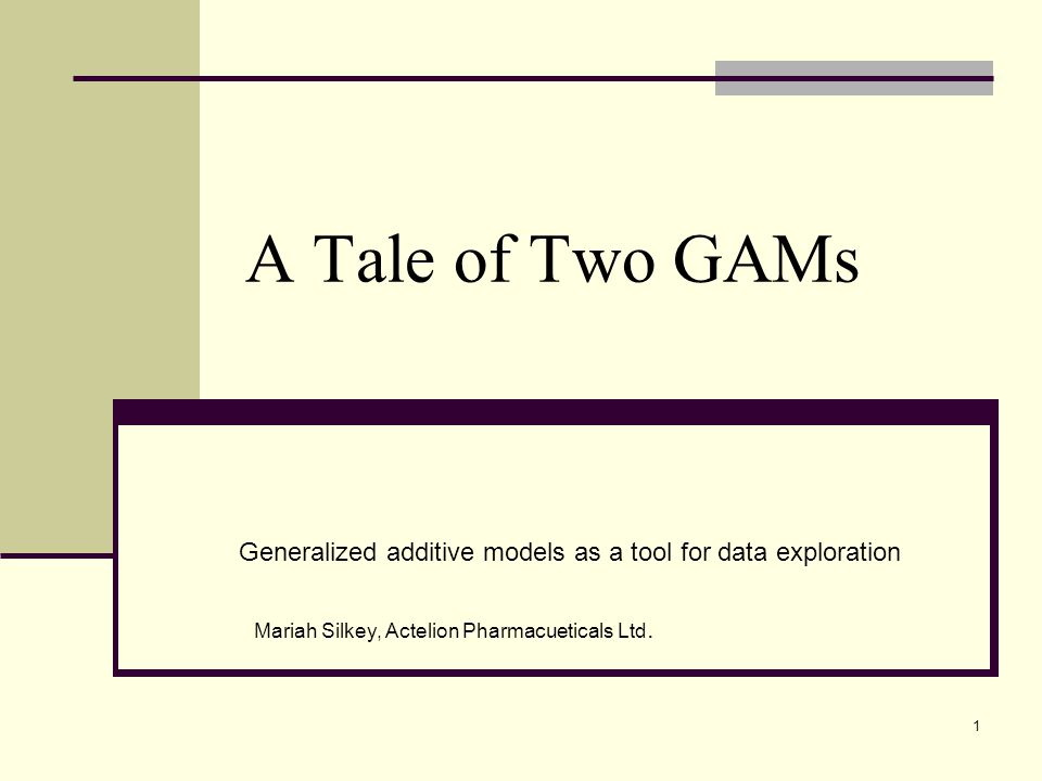 A Tale of Two GAMs Generalized additive models as a tool for data exploration Mariah Silkey, Actelion Pharmacueticals Ltd. 1