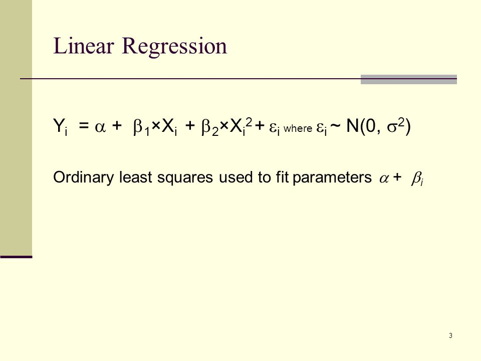 Linear Regression Y i =  +  1 ×X i +  2 ×X i 2 +  i where  i ~ N(0,  2 ) Ordinary least squares used to fit parameters  +  i 3