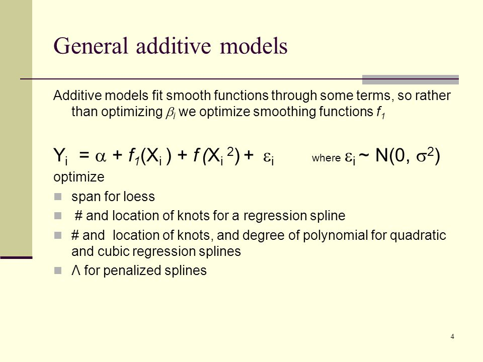 General additive models Additive models fit smooth functions through some terms, so rather than optimizing  i we optimize smoothing functions f 1 Y i =  + f 1 (X i ) + f (X i 2 ) +  i where  i ~ N(0,  2 ) optimize span for loess # and location of knots for a regression spline # and location of knots, and degree of polynomial for quadratic and cubic regression splines Λ for penalized splines 4