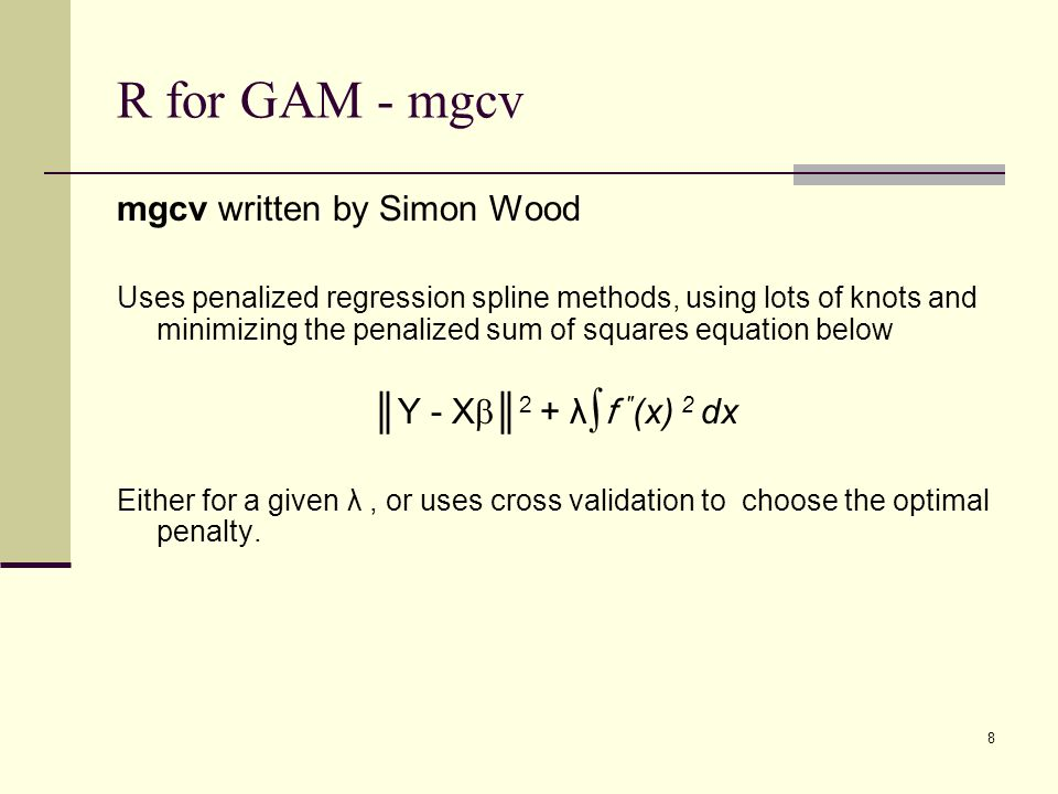 R for GAM - mgcv mgcv written by Simon Wood Uses penalized regression spline methods, using lots of knots and minimizing the penalized sum of squares equation below ║Y - X  ║ 2 + λ∫f ″ (x) 2 dx Either for a given λ, or uses cross validation to choose the optimal penalty.