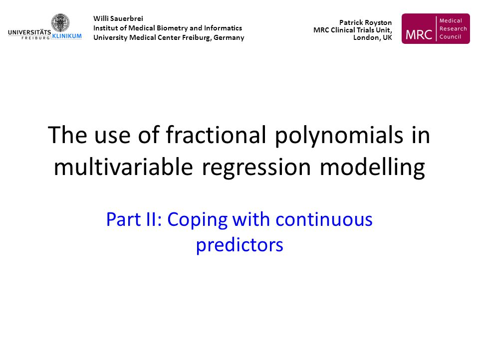 The use of fractional polynomials in multivariable regression modelling Part II: Coping with continuous predictors Willi Sauerbrei Institut of Medical