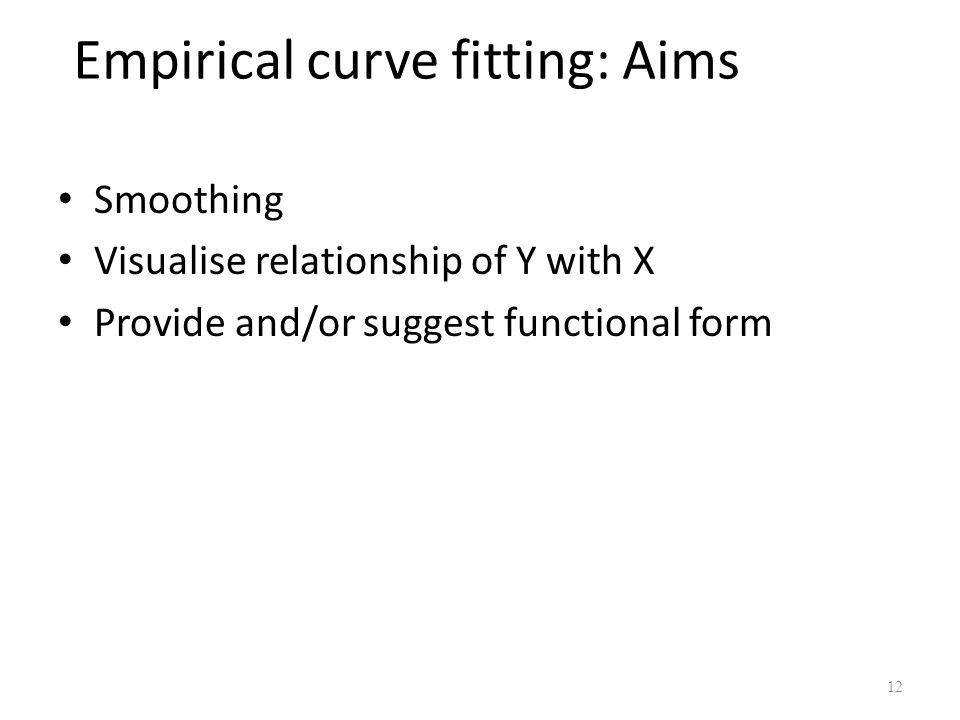 Empirical curve fitting: Aims Smoothing Visualise relationship of Y with X Provide and/or suggest functional form 12