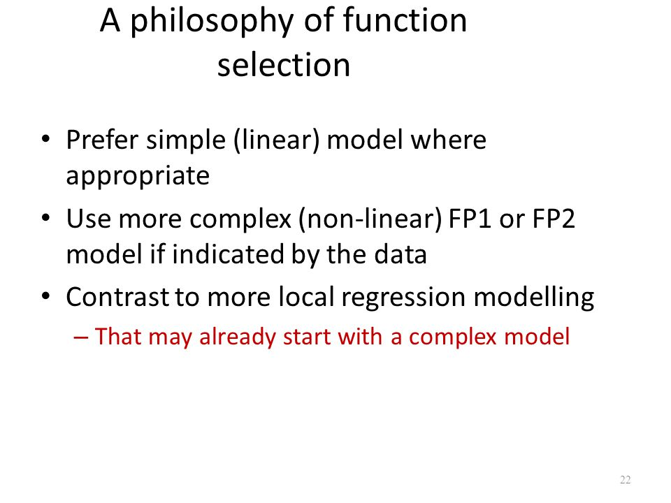 A philosophy of function selection Prefer simple (linear) model where appropriate Use more complex (non-linear) FP1 or FP2 model if indicated by the d
