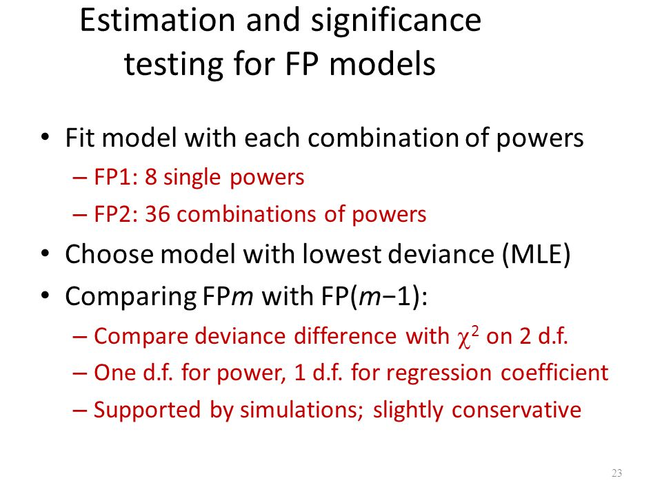 Estimation and significance testing for FP models Fit model with each combination of powers – FP1: 8 single powers – FP2: 36 combinations of powers Ch