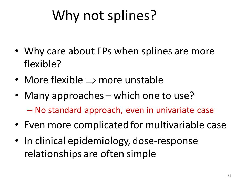 Why not splines? Why care about FPs when splines are more flexible? More flexible  more unstable Many approaches – which one to use? – No standard ap