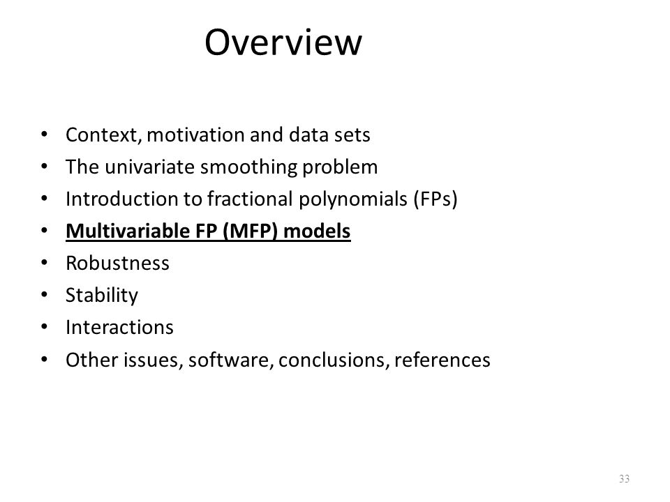 Overview Context, motivation and data sets The univariate smoothing problem Introduction to fractional polynomials (FPs) Multivariable FP (MFP) models
