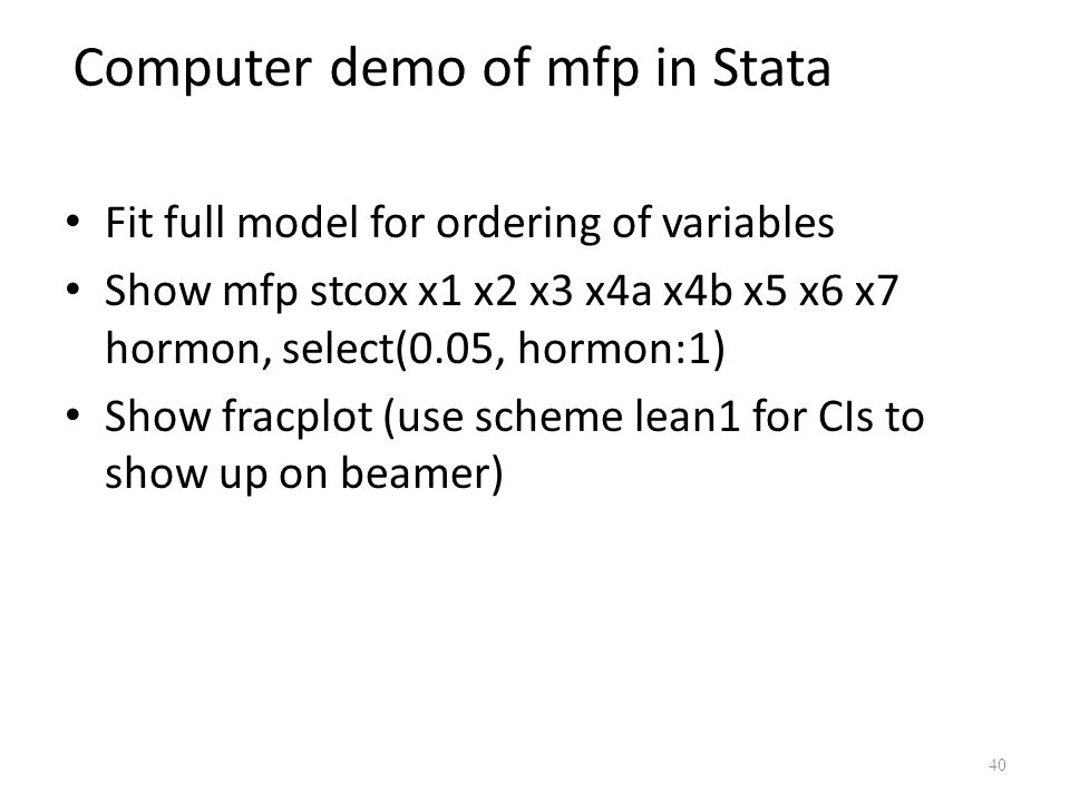 Computer demo of mfp in Stata Fit full model for ordering of variables Show mfp stcox x1 x2 x3 x4a x4b x5 x6 x7 hormon, select(0.05, hormon:1) Show fr