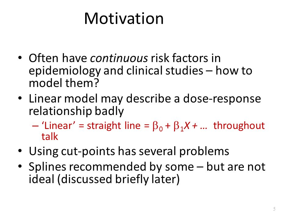 Motivation Often have continuous risk factors in epidemiology and clinical studies – how to model them? Linear model may describe a dose-response rela