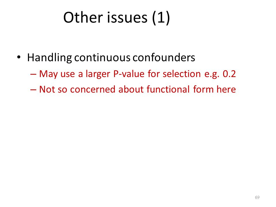 Other issues (1) Handling continuous confounders – May use a larger P-value for selection e.g. 0.2 – Not so concerned about functional form here 69