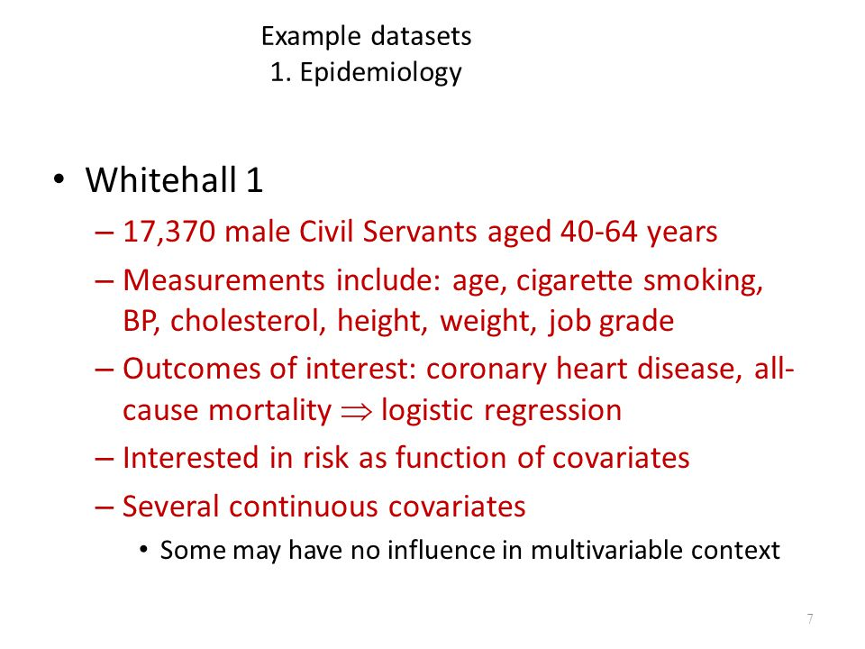 Example datasets 1. Epidemiology Whitehall 1 – 17,370 male Civil Servants aged 40-64 years – Measurements include: age, cigarette smoking, BP, cholest