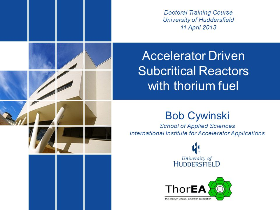 Bob Cywinski School of Applied Sciences International Institute for Accelerator Applications Accelerator Driven Subcritical Reactors with thorium fuel