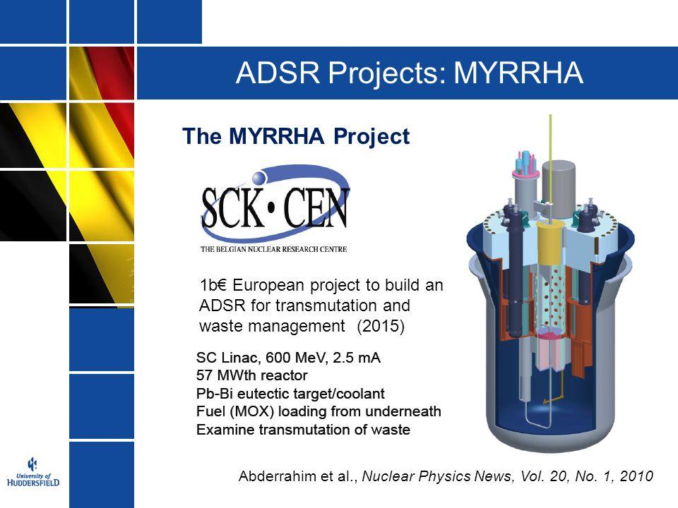 ADSR Projects: MYRRHA The MYRRHA Project Abderrahim et al., Nuclear Physics News, Vol. 20, No. 1, 2010 1b€ European project to build an ADSR for trans