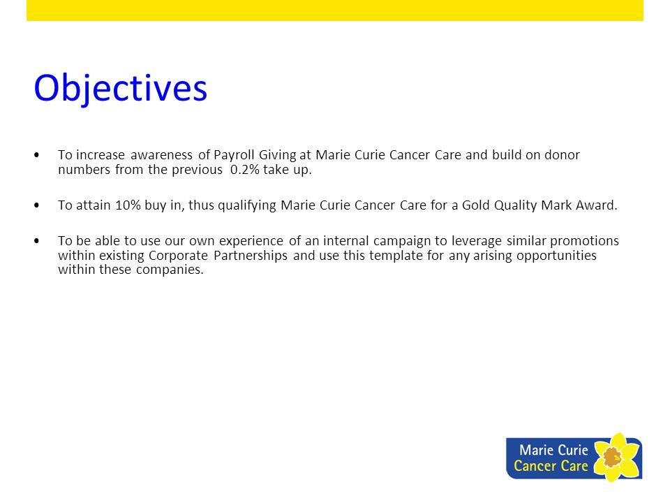 Objectives To increase awareness of Payroll Giving at Marie Curie Cancer Care and build on donor numbers from the previous 0.2% take up. To attain 10%