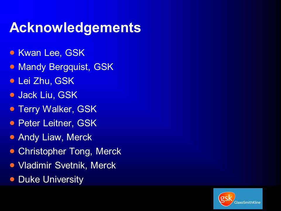 Acknowledgements  Kwan Lee, GSK  Mandy Bergquist, GSK  Lei Zhu, GSK  Jack Liu, GSK  Terry Walker, GSK  Peter Leitner, GSK  Andy Liaw, Merck  Christopher Tong, Merck  Vladimir Svetnik, Merck  Duke University