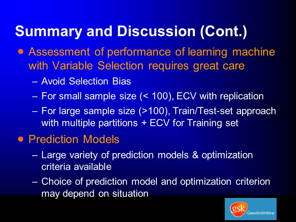 Summary and Discussion (Cont.)  Assessment of performance of learning machine with Variable Selection requires great care –Avoid Selection Bias –For small sample size (< 100), ECV with replication –For large sample size (>100), Train/Test-set approach with multiple partitions + ECV for Training set  Prediction Models –Large variety of prediction models & optimization criteria available –Choice of prediction model and optimization criterion may depend on situation