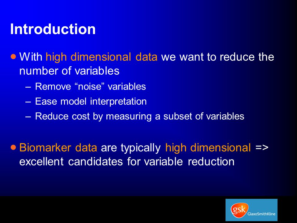 Introduction  With high dimensional data we want to reduce the number of variables –Remove noise variables –Ease model interpretation –Reduce cost by measuring a subset of variables  Biomarker data are typically high dimensional => excellent candidates for variable reduction