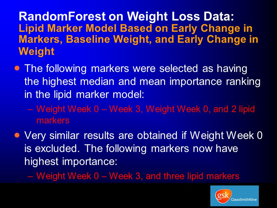 RandomForest on Weight Loss Data: Lipid Marker Model Based on Early Change in Markers, Baseline Weight, and Early Change in Weight  The following markers were selected as having the highest median and mean importance ranking in the lipid marker model: –Weight Week 0 – Week 3, Weight Week 0, and 2 lipid markers  Very similar results are obtained if Weight Week 0 is excluded.