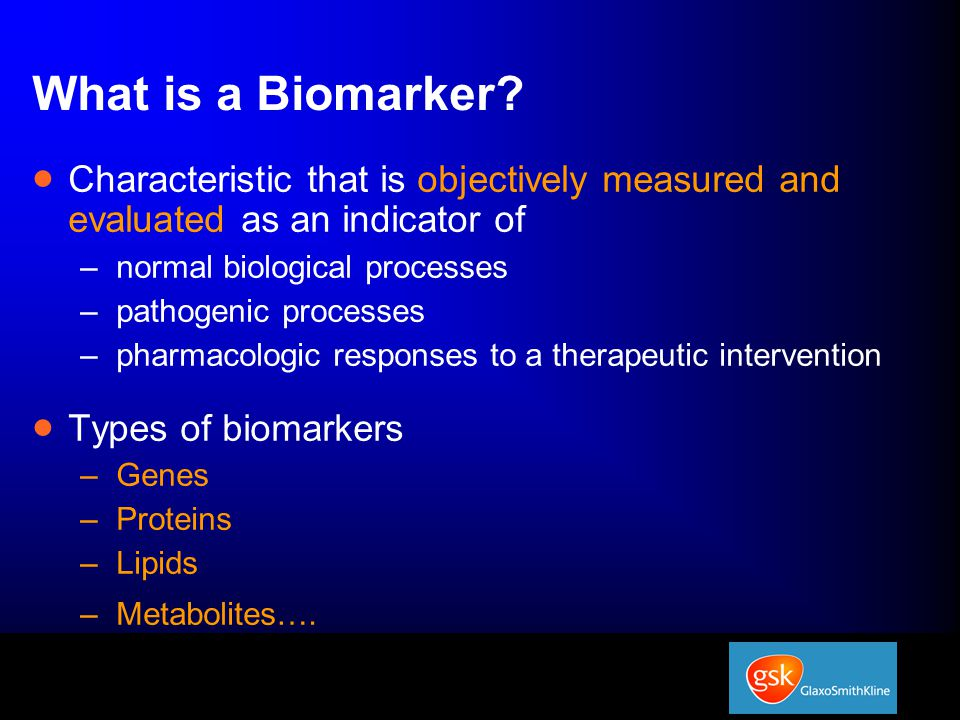 Use of Biomarkers  Select patients thought more likely to benefit from new drug  Screen drug candidates for likely efficacy  Identify criteria for dose selection for phase II & III trials  Predict safety problems by identifying toxicity markers that give early warnings  Make diagnosis  Indicate disease status and stage  Predict/monitor clinical response to an intervention  ….