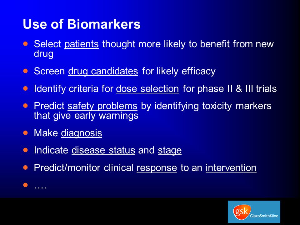 Use of Biomarkers  Select patients thought more likely to benefit from new drug  Screen drug candidates for likely efficacy  Identify criteria for dose selection for phase II & III trials  Predict safety problems by identifying toxicity markers that give early warnings  Make diagnosis  Indicate disease status and stage  Predict/monitor clinical response to an intervention  ….