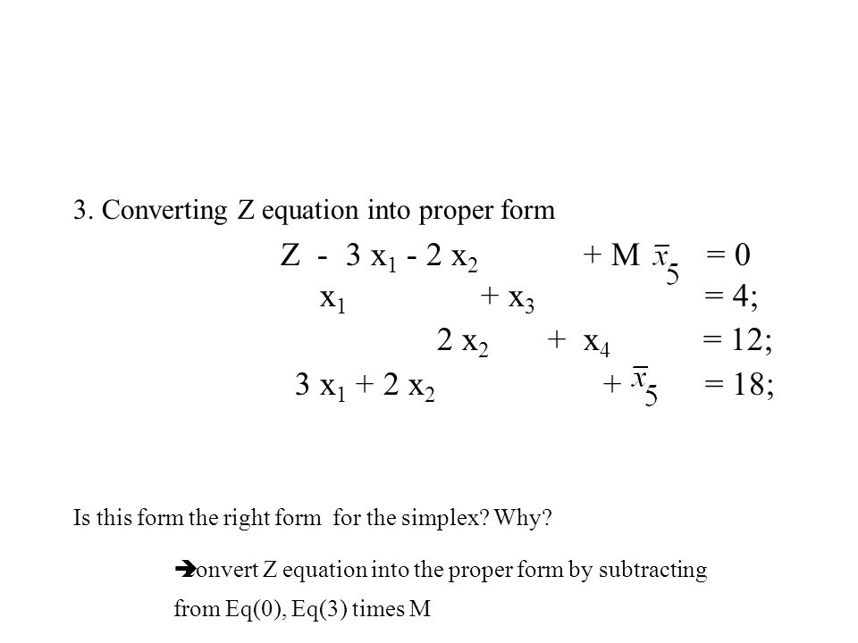3. Converting Z equation into proper form x 1 + x 3 = 4; 2 x 2 + x 4 = 12; 3 x 1 + 2 x 2 + = 18; Is this form the right form for the simplex? Why? Z -