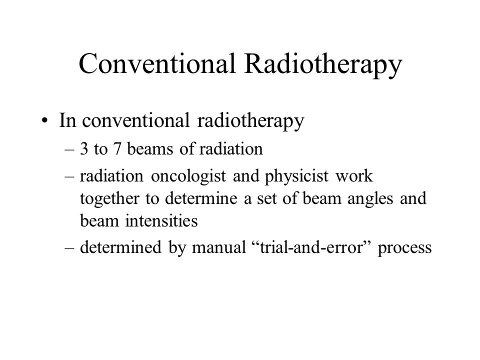 Conventional Radiotherapy In conventional radiotherapy –3 to 7 beams of radiation –radiation oncologist and physicist work together to determine a set
