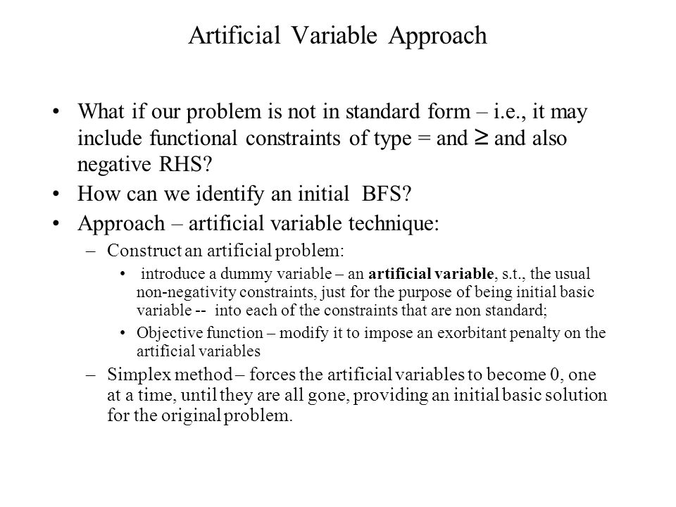 Artificial Variable Approach What if our problem is not in standard form – i.e., it may include functional constraints of type = and ≥ and also negative RHS.