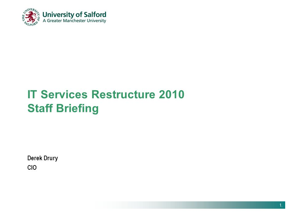 1. IT Services Restructure 2010 Staff Briefing Derek Drury CIO