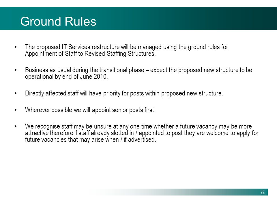 22. Ground Rules The proposed IT Services restructure will be managed using the ground rules for Appointment of Staff to Revised Staffing Structures.