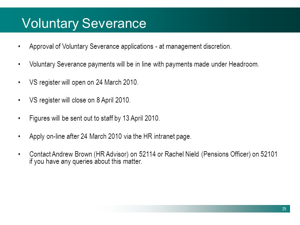 25. Voluntary Severance Approval of Voluntary Severance applications - at management discretion. Voluntary Severance payments will be in line with pay