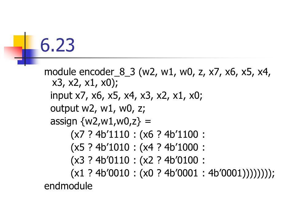 6.23 module encoder_8_3 (w2, w1, w0, z, x7, x6, x5, x4, x3, x2, x1, x0); input x7, x6, x5, x4, x3, x2, x1, x0; output w2, w1, w0, z; assign {w2,w1,w0,z} = (x7 .