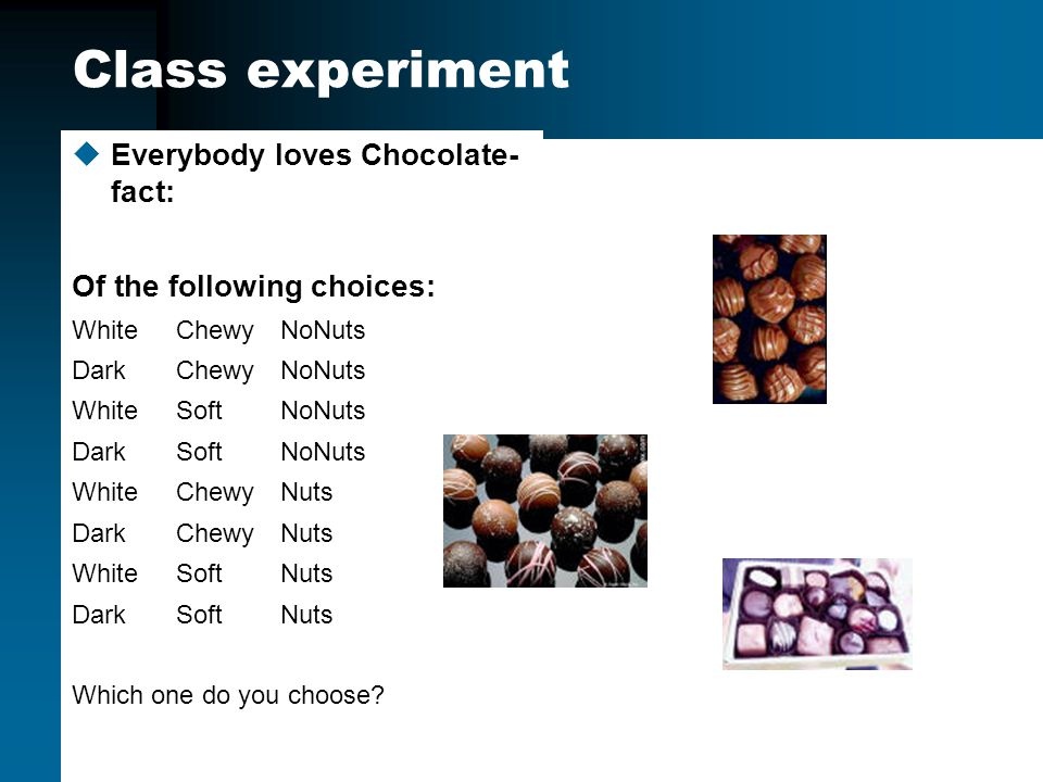 Class experiment uEverybody loves Chocolate- fact: Of the following choices: WhiteChewyNoNuts DarkChewyNoNuts WhiteSoftNoNuts DarkSoftNoNuts WhiteChewyNuts DarkChewyNuts WhiteSoftNuts DarkSoftNuts Which one do you choose