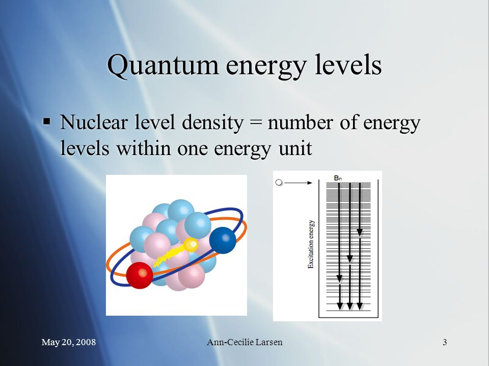 May 20, 2008Ann-Cecilie Larsen3 Quantum energy levels  Nuclear level density = number of energy levels within one energy unit