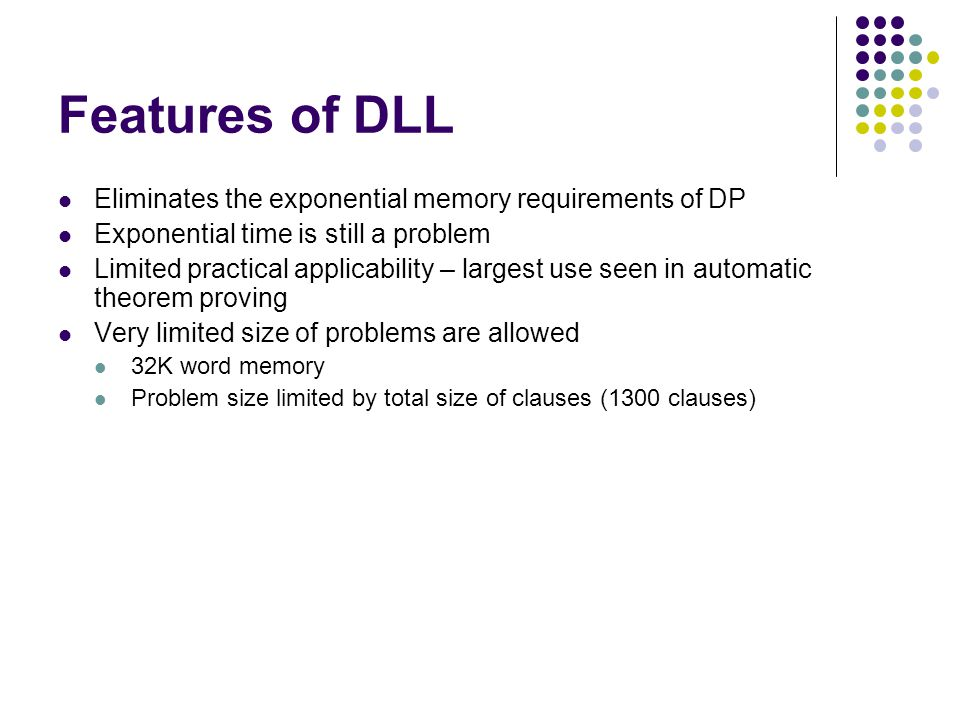Features of DLL Eliminates the exponential memory requirements of DP Exponential time is still a problem Limited practical applicability – largest use seen in automatic theorem proving Very limited size of problems are allowed 32K word memory Problem size limited by total size of clauses (1300 clauses)