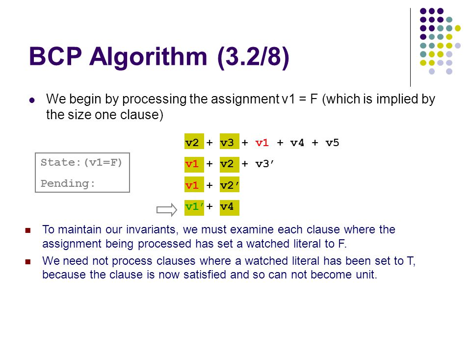 BCP Algorithm (3.2/8) We begin by processing the assignment v1 = F (which is implied by the size one clause) n To maintain our invariants, we must examine each clause where the assignment being processed has set a watched literal to F.