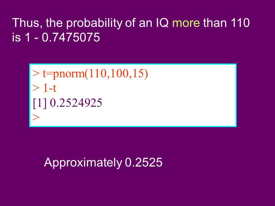 Thus, the probability of an IQ more than 110 is 1 - 0.7475075 > t=pnorm(110,100,15) > 1-t [1] 0.2524925 > Approximately 0.2525