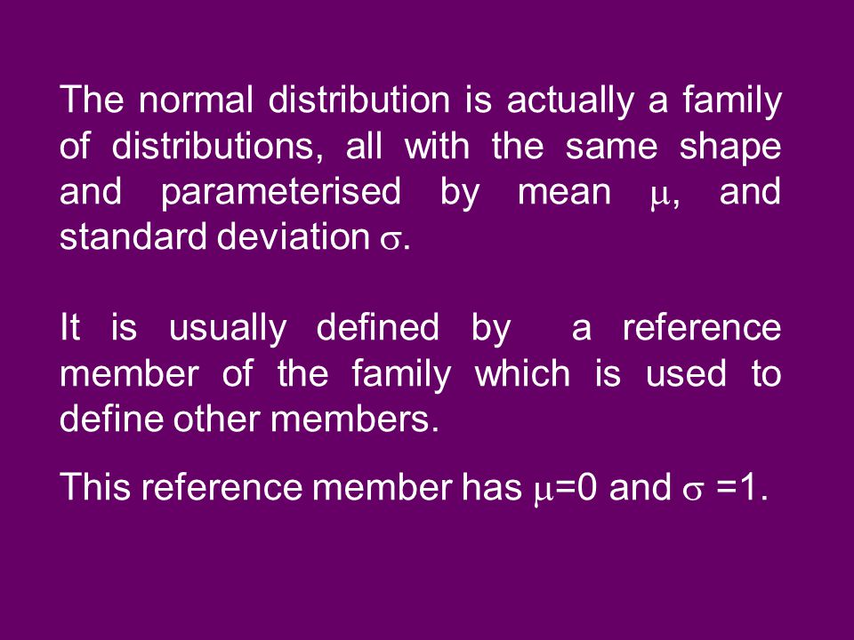 The normal distribution is actually a family of distributions, all with the same shape and parameterised by mean , and standard deviation . It is us