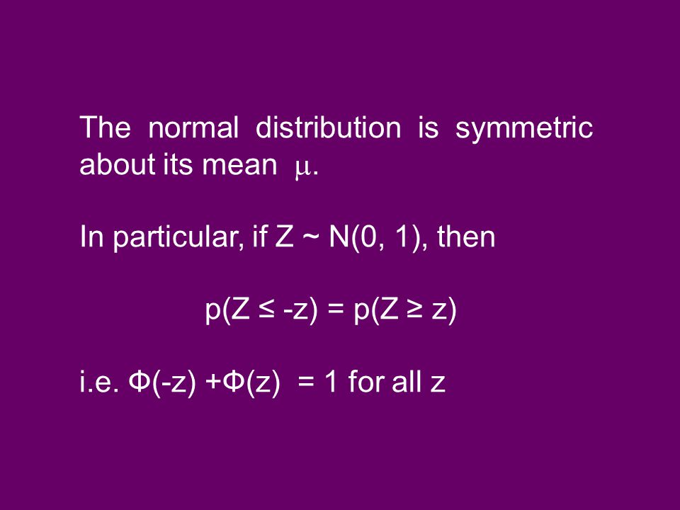 The normal distribution is symmetric about its mean . In particular, if Z ~ N(0, 1), then p(Z ≤ -z) = p(Z ≥ z) i.e. Ф(-z) +Ф(z) = 1 for all z