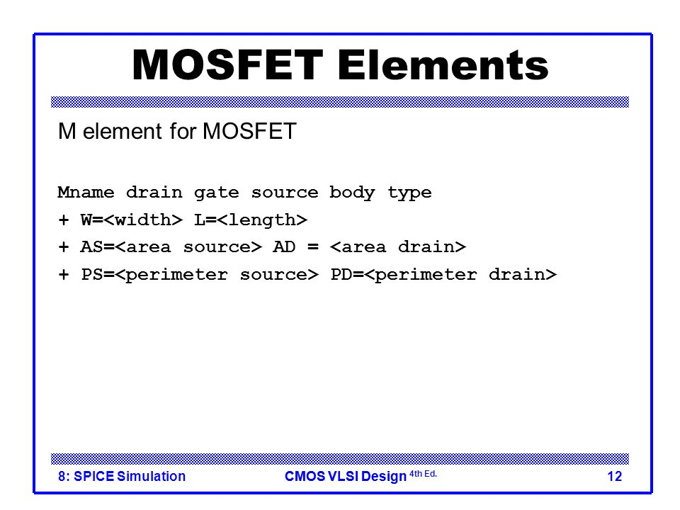 CMOS VLSI DesignCMOS VLSI Design 4th Ed. 8: SPICE Simulation12 MOSFET Elements M element for MOSFET Mname drain gate source body type + W= L= + AS= AD