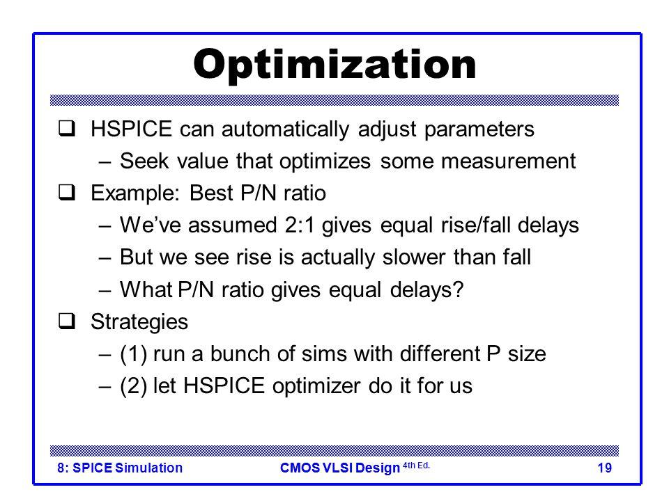 CMOS VLSI DesignCMOS VLSI Design 4th Ed. 8: SPICE Simulation19 Optimization  HSPICE can automatically adjust parameters –Seek value that optimizes so