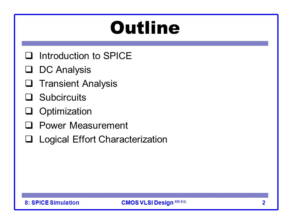 CMOS VLSI DesignCMOS VLSI Design 4th Ed. 8: SPICE Simulation2 Outline  Introduction to SPICE  DC Analysis  Transient Analysis  Subcircuits  Optim