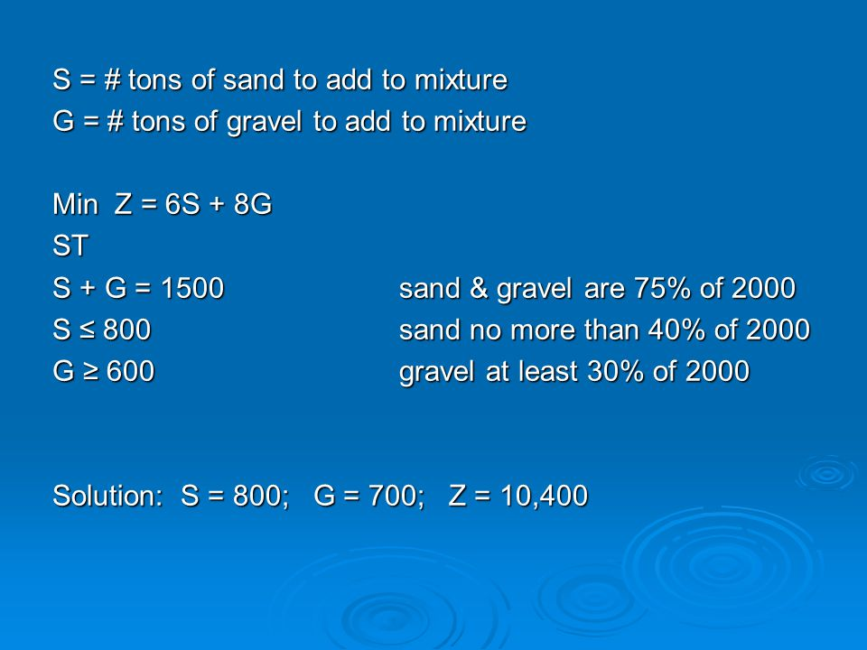 S = # tons of sand to add to mixture G = # tons of gravel to add to mixture Min Z = 6S + 8G ST S + G = 1500sand & gravel are 75% of 2000 S ≤ 800sand n