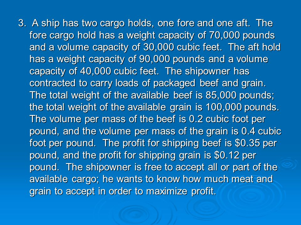 3. A ship has two cargo holds, one fore and one aft. The fore cargo hold has a weight capacity of 70,000 pounds and a volume capacity of 30,000 cubic