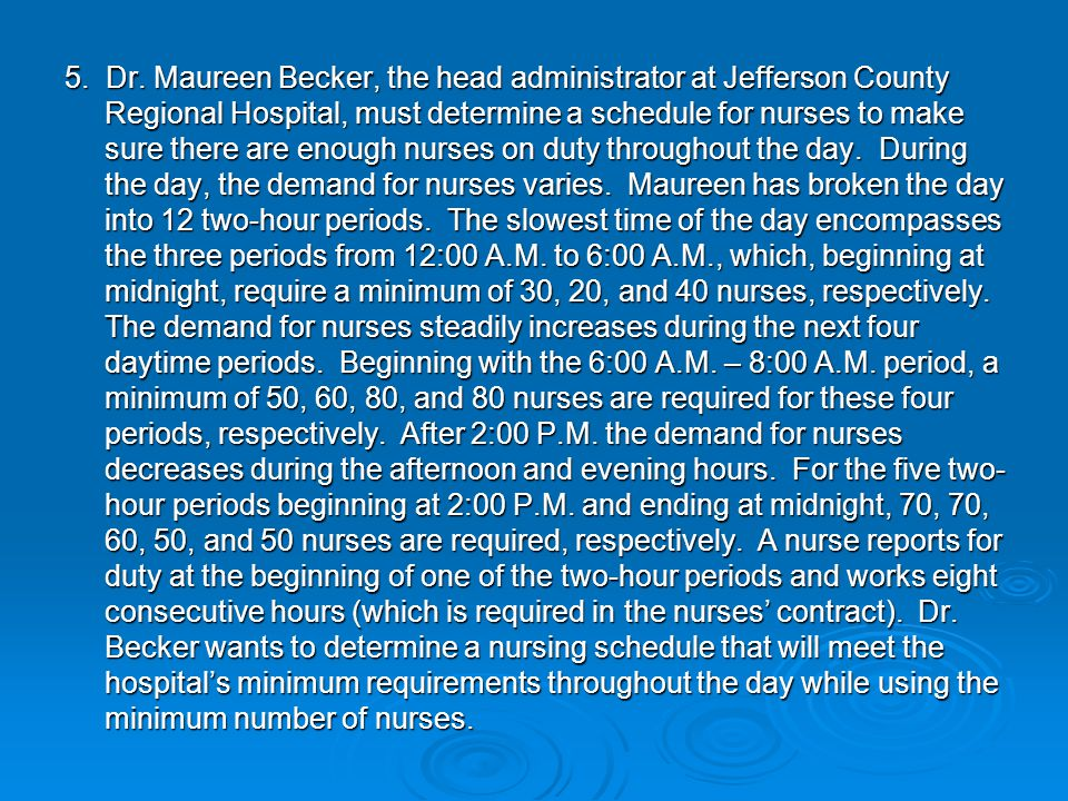 5. Dr. Maureen Becker, the head administrator at Jefferson County Regional Hospital, must determine a schedule for nurses to make sure there are enoug