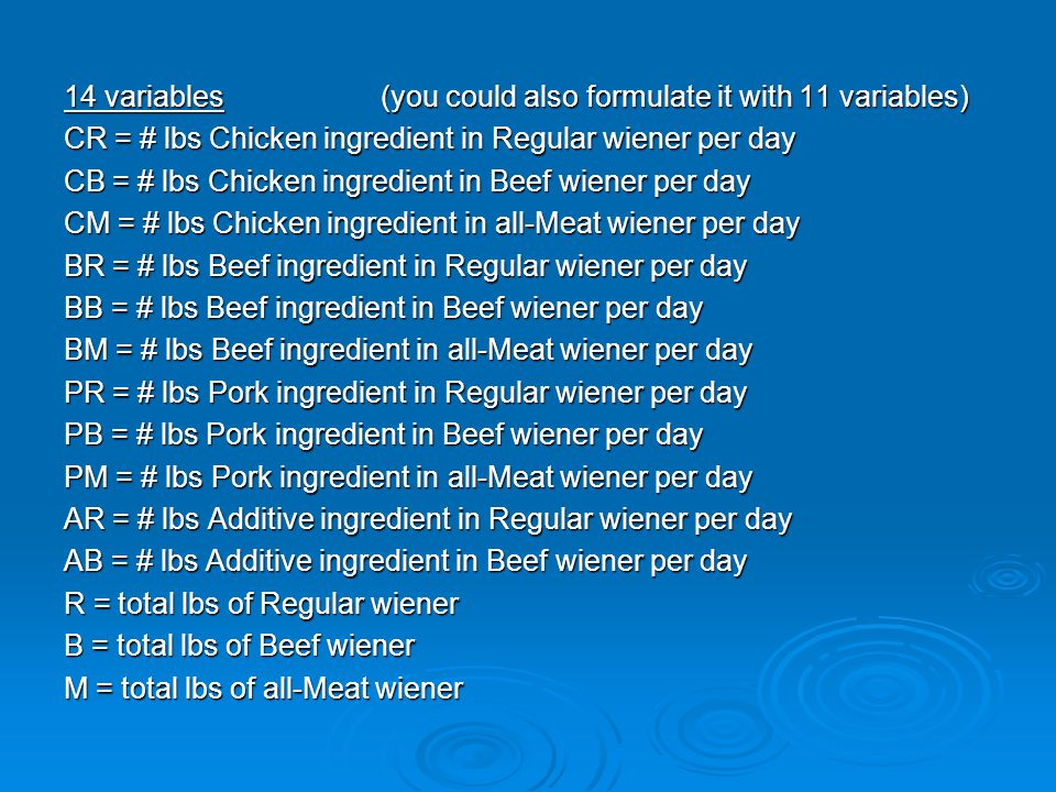 14 variables(you could also formulate it with 11 variables) CR = # lbs Chicken ingredient in Regular wiener per day CB = # lbs Chicken ingredient in Beef wiener per day CM = # lbs Chicken ingredient in all-Meat wiener per day BR = # lbs Beef ingredient in Regular wiener per day BB = # lbs Beef ingredient in Beef wiener per day BM = # lbs Beef ingredient in all-Meat wiener per day PR = # lbs Pork ingredient in Regular wiener per day PB = # lbs Pork ingredient in Beef wiener per day PM = # lbs Pork ingredient in all-Meat wiener per day AR = # lbs Additive ingredient in Regular wiener per day AB = # lbs Additive ingredient in Beef wiener per day R = total lbs of Regular wiener B = total lbs of Beef wiener M = total lbs of all-Meat wiener