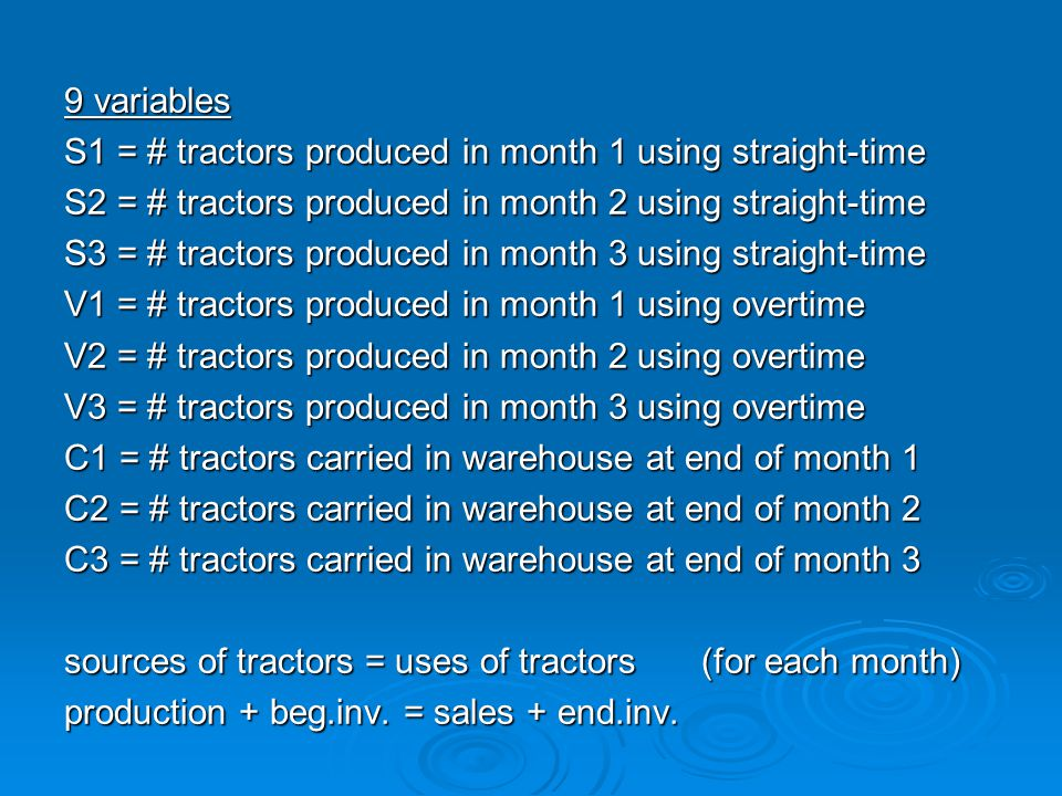 9 variables S1 = # tractors produced in month 1 using straight-time S2 = # tractors produced in month 2 using straight-time S3 = # tractors produced in month 3 using straight-time V1 = # tractors produced in month 1 using overtime V2 = # tractors produced in month 2 using overtime V3 = # tractors produced in month 3 using overtime C1 = # tractors carried in warehouse at end of month 1 C2 = # tractors carried in warehouse at end of month 2 C3 = # tractors carried in warehouse at end of month 3 sources of tractors = uses of tractors(for each month) production + beg.inv.