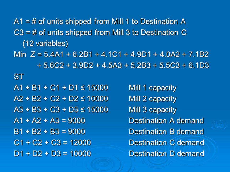 A1 = # of units shipped from Mill 1 to Destination A C3 = # of units shipped from Mill 3 to Destination C (12 variables) Min Z = 5.4A1 + 6.2B1 + 4.1C1