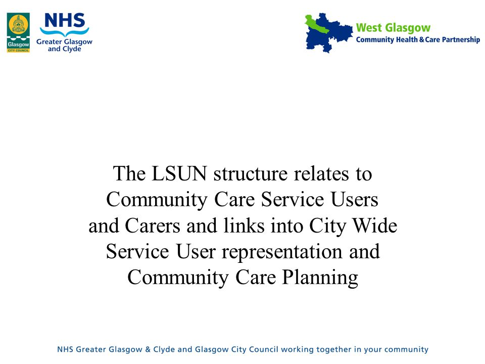 The LSUN structure relates to Community Care Service Users and Carers and links into City Wide Service User representation and Community Care Planning