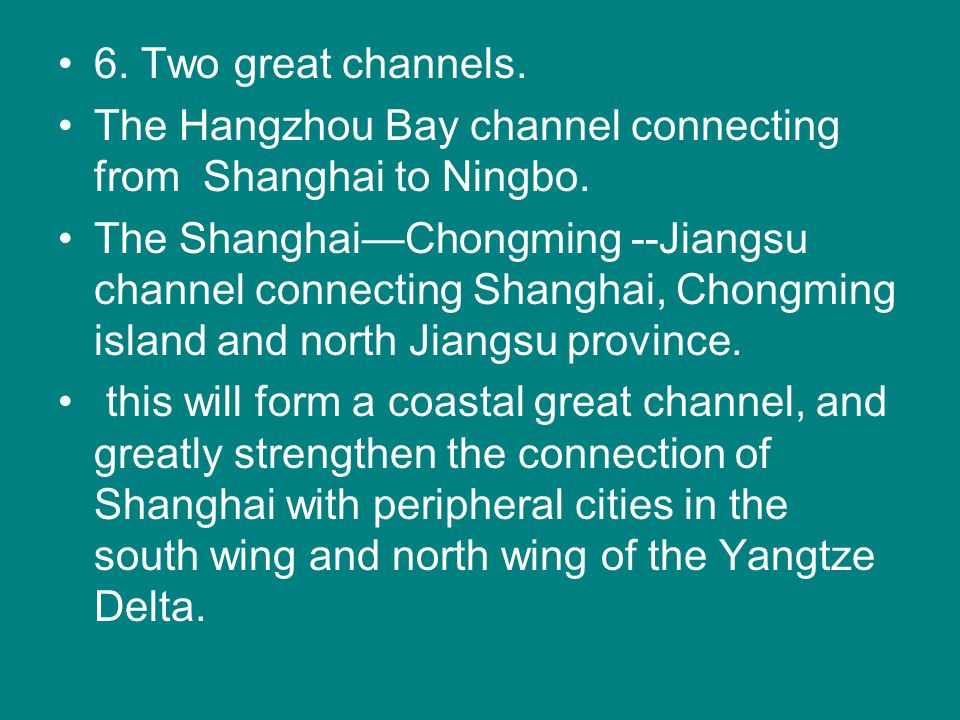 6. Two great channels. The Hangzhou Bay channel connecting from Shanghai to Ningbo. The Shanghai—Chongming --Jiangsu channel connecting Shanghai, Chon